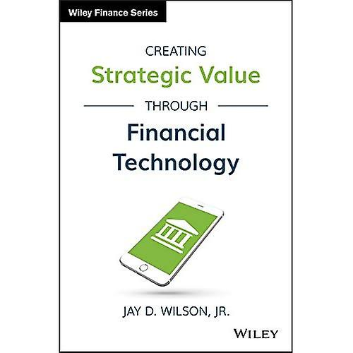 Creating Strategic Value Through Financial Technology - Wiley Finance
