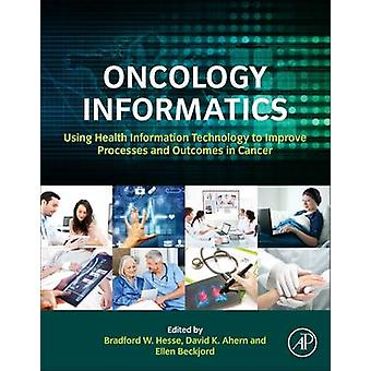 Oncology Informatics Using Health Information Technology to Improve Processes and Outcomes in Cancer by Hesse & Bradford W.