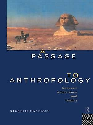 A Passage to Anthropology Between Experience and Theory by Hastrup & Kirsten