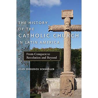 The History of the Catholic Church in Latin America From Conquest to Revolution and Beyond by Schwaller & John Frederick