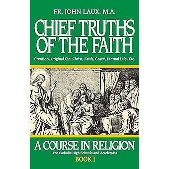 Chief Truths of the Faith A Course in Religion  Book I by Laux & John