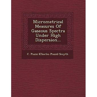 Micrometrical Measures of Gaseous Spectra Under High Dispersion... by C. Piazzi Charles Piazzi Smyth