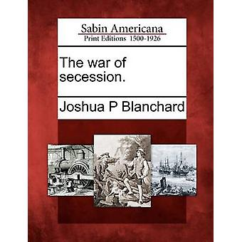 The war of secession. by Blanchard & Joshua P