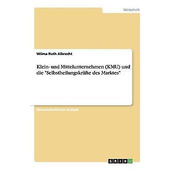 Klein und Mittelunternehmen KMU und die Selbstheilungskrfte des Marktes by Albrecht & Wilma Ruth