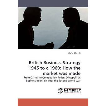 British Business Strategy 1945 to c.1960 How the market was made by Morelli & Carlo