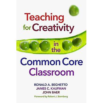 Teaching for Creativity in the Common Core Classroom by Ronald A. Beg