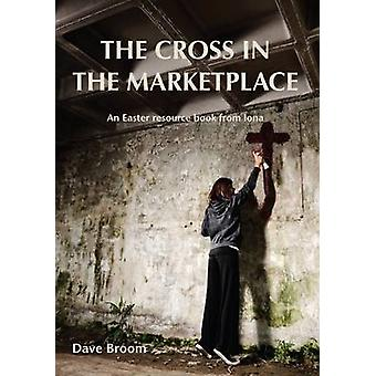 The Cross in the Marketplace - An Easter Resource Book from Iona by Da