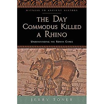 The Day Commodus Killed a Rhino - Understanding the Roman Games by Jer