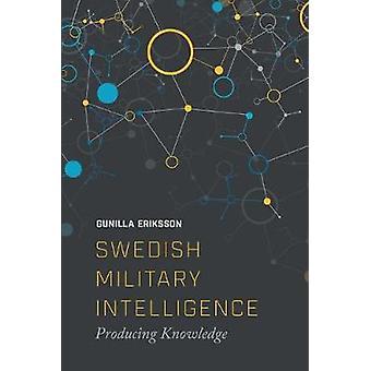 Swedish Military Intelligence - Producing Knowledge by Gunilla Erikkso