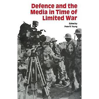 Defence and the Media in Time of Limited War by Young & Peter R.