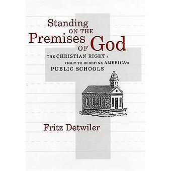 Standing on the Premises of God The Christian Rights Fight to Redefine Americas Public Schools by Detwiler & Frederick E.