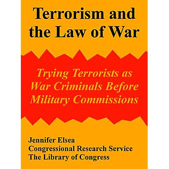 Terrorism and the Law of War Trying Terrorists as War Criminals Before Military Commissions by Jennifer Elsea