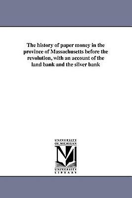 The history of paper money in the province of Massachusetts before the revolution with an account of the land bank and the silver bank by Derby & E. H.