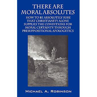 There Are Moral Absolutes  How to Be Absolutely Sure That Christianity Alone Supplies by Robinson & Michael A