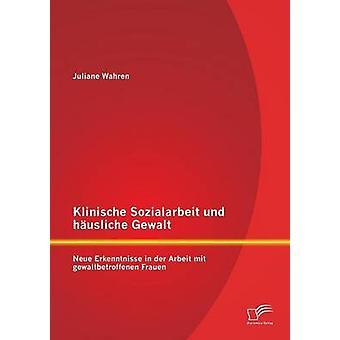 Klinische Sozialarbeit Und Husliche Gewalt Neue Erkenntnisse in der Arbeit Mit Gewaltbetroffenen Frauen vom Unterwerk & Juliane