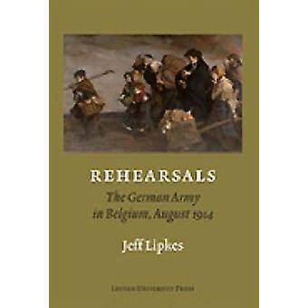 Rehearsals - The German Army in Belgium - August 1914 by Jeff Lipkes -