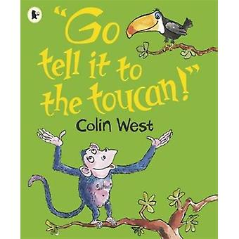 'Go Tell it to the Toucan' (Paperback) by West Colin