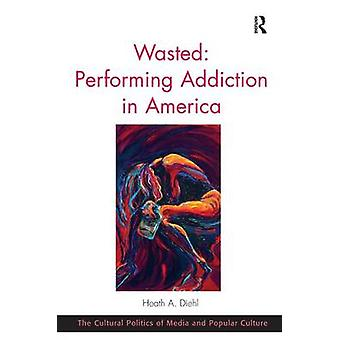 Wasted Performing Addiction in America by Heath A. Diehl & C. Richard King