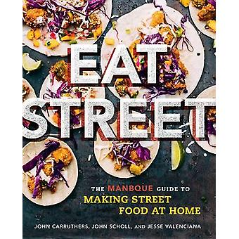 Eat Street - The Manbque Guide to Making Street Food at Home by John C
