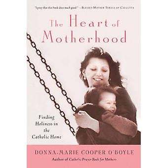The Heart of Motherhood - Finding Holiness in the Catholic Home by Don