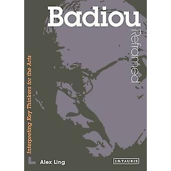 Badiou Reframed - Interpreting Key Thinkers for the Arts by Alex Ling