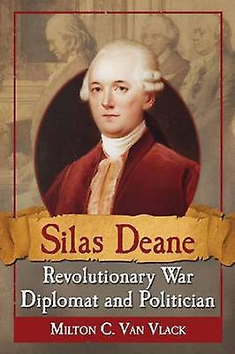 Silas Deane - Revolutionary War Diplomat and Politician by Milton C.