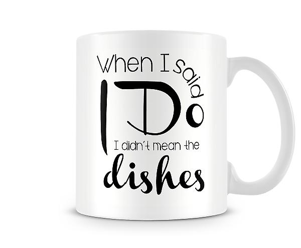 Decorative When I Said I Do I Didn't Mean The Dishes Mug