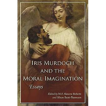 Iris Murdoch and the Moral Imagination - Essays by M. F. Simone Robert