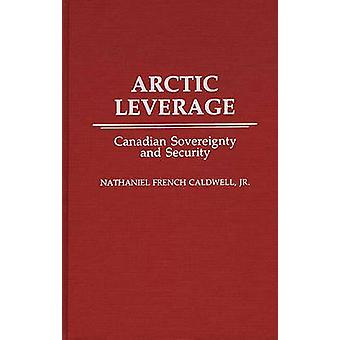 Arctic Leverage Canadian Sovereignty and Security by Caldwell & Nathaniel French