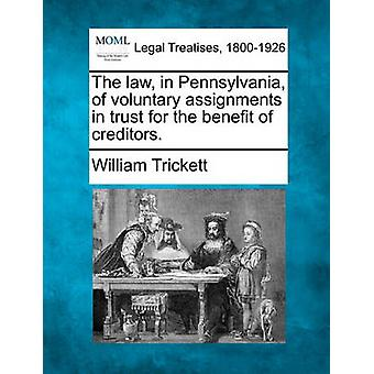 The law in Pennsylvania of voluntary assignments in trust for the benefit of creditors. by Trickett & William