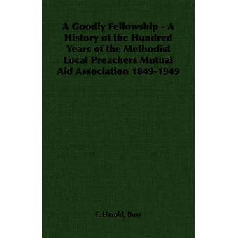 A Goodly Fellowship  A History of the Hundred Years of the Methodist Local Preachers Mutual Aid Association 18491949 by Buss & F. Harold