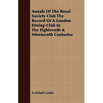 Annals Of The Royal Society Club The Record Of A London DiningClub In The Eighteenth  Nineteenth Centuries by Geikie & Archibald