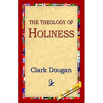 The Theology of Holiness by Clark & Dougan
