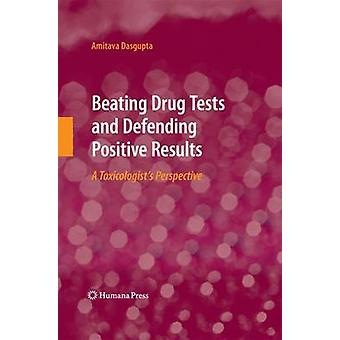Beating Drug Tests and Defending Positive Results A Toxicologists Perspective by Dasgupta & Amitava