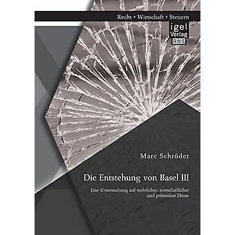 Die Entstehung Von Basel III Eine Untersuchung Auf Rechtlicher Wirtschaftlicher Und Politischer Ebene by Schroder & Marc