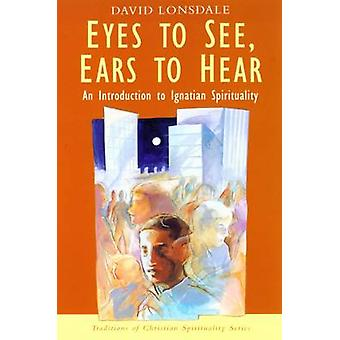 Eyes to See - Ears to Hear - Introduction to Ignatian Spirituality by