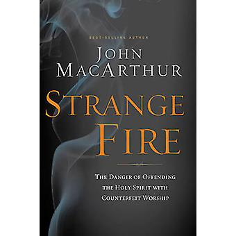 Strange Fire  The Danger of Offending the Holy Spirit with Counterfeit Worship by John F MacArthur