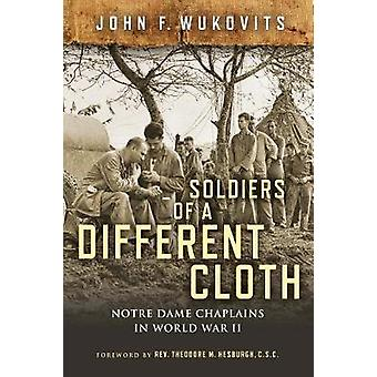 Soldiers of a Different Cloth - Notre Dame Chaplains in World War II b