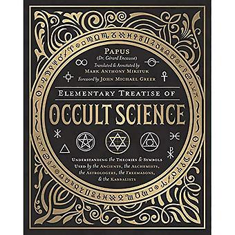 Elementary Treatise of Occult Science: Understanding the Theories and Symbols Used by the Ancients, the Alchemists, the Astrologers, the Freemasons, and the Kabbalists