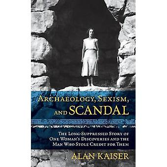 Archaeology Sexism and Scandal The LongSuppressed Story of One Womans Discoveries and the Man Who Stole Credit for Them by Kaiser & Alan