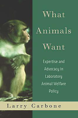 What Animals Want Expertise and Advocacy in Laboratory Animal Welfare Policy by Carbone & Larry