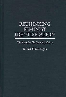Rethinking Feminist Identification The Case for de Facto Feminism by Misciagno & Patricia S.