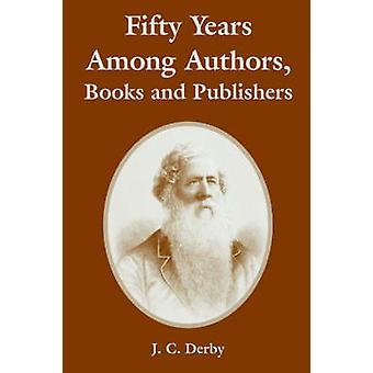 Fifty Years Among Authors Books and Publishers by Derby & J. & C.