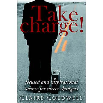 Take Charge Focused and Inspirational Advice for Career Changers by Coldwell & Claire