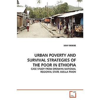 URBAN POVERTY AND SURVIVAL STRATEGIES OF THE POOR IN ETHIOPIA by DEBEBE & SISAY