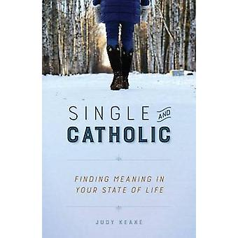 Single and Catholic - Finding Meaning in Your State of Life by Judy Ke