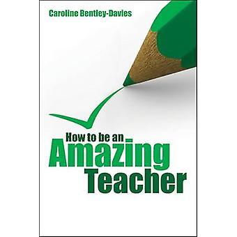 How to be an Amazing Teacher by Caroline Bentley-Davies - 97818459044