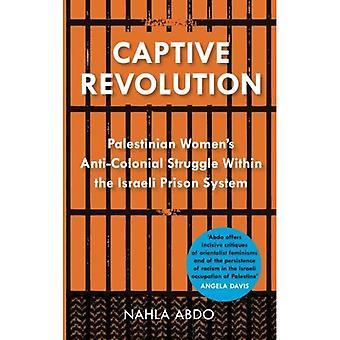 Captive-Revolution: Palästinensische Frauen Anti-kolonialen Kampf innerhalb des Systems der israelischen Gefängnis