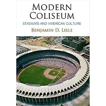 Modern Coliseum - Stadiums and American Culture by Benjamin D. Lisle -