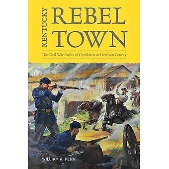 Kentucky Rebel Town: The Civil War Battles of Cynthiana and Harrison County